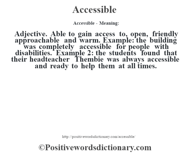 Accessible- Meaning:Adjective. Able to gain access to, open, friendly approachable and warm. Example: the building was completely accessible for people with disabilities. Example 2: the students found that their headteacher Thembie was always accessible and ready to help them at all times.