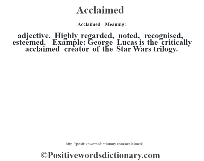 Acclaimed- Meaning:adjective. Highly regarded, noted, recognised, esteemed. Example: George Lucas is the critically acclaimed creator of the Star Wars trilogy.