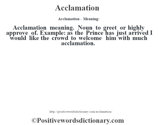 Acclamation- Meaning:Acclamation meaning. Noun to greet or highly approve of. Example: as the Prince has just arrived I would like the crowd to welcome him with much acclamation.