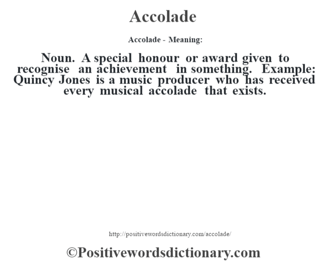 Accolade- Meaning:Noun. A special  honour or award given to recognise an achievement in something. Example: Quincy Jones is a music producer who has received every musical accolade that exists.