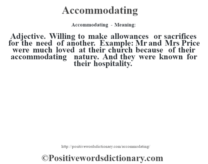 Accommodating- Meaning:Adjective. Willing to make allowances or sacrifices for the need of another. Example: Mr and Mrs Price were much loved at their church because of their accommodating nature. And they were known for their hospitality.