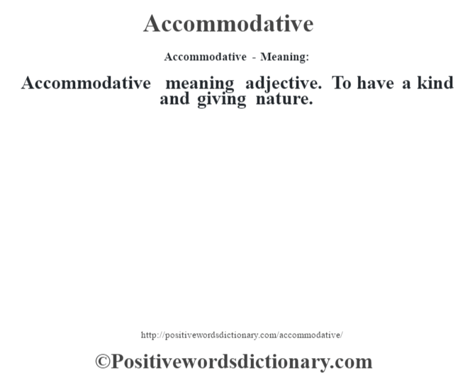 Accommodative- Meaning:Accommodative meaning adjective. To have a kind and giving nature.