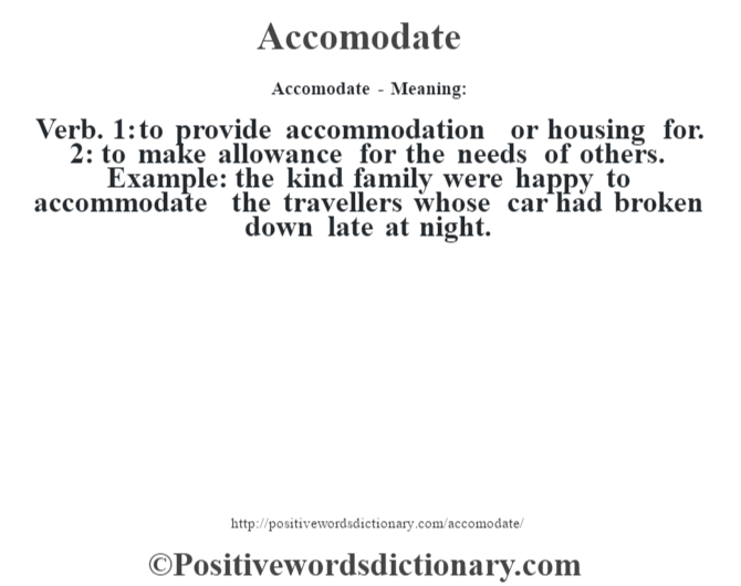 Accomodate- Meaning:Verb. 1: to provide accommodation or housing for.  2: to make allowance for the needs of others. Example: the kind family were happy to accommodate the travellers whose car had broken down late at night.