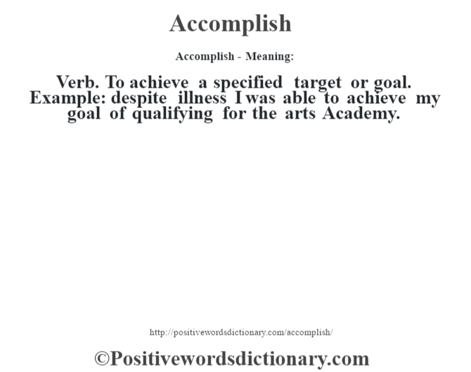 Accomplish- Meaning:Verb. To achieve a specified target or goal. Example: despite illness I was able to achieve my goal of qualifying for the arts Academy.