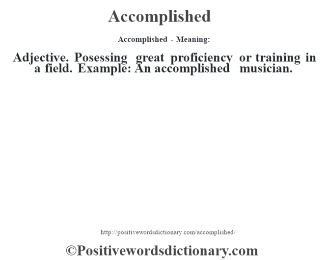 Accomplished- Meaning: Adjective.  Posessing great proficiency or training in a field. Example: An accomplished musician.