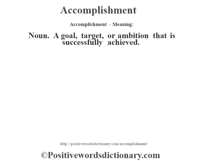 Accomplishment- Meaning:Noun. A goal, target, or ambition that is successfully achieved.