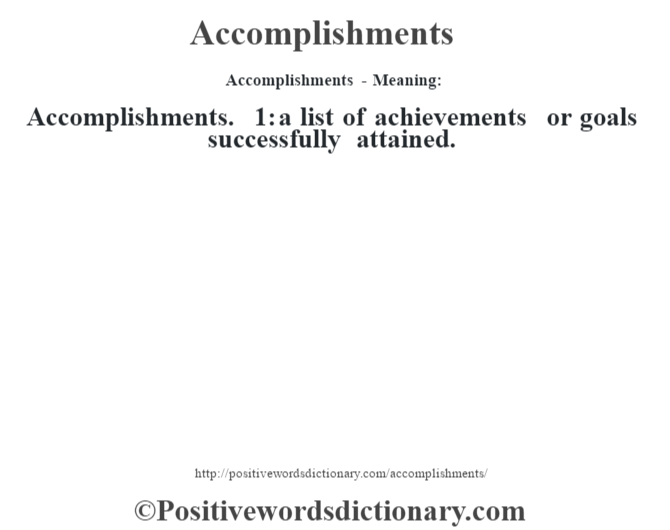 Accomplishments- Meaning:Accomplishments. 1: a list of achievements or goals successfully attained.