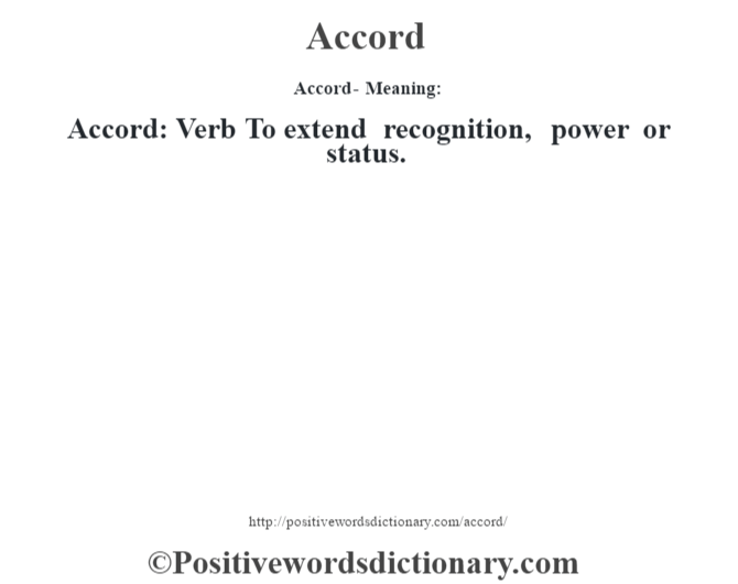 Accord- Meaning:Accord: Verb To extend recognition, power or status.