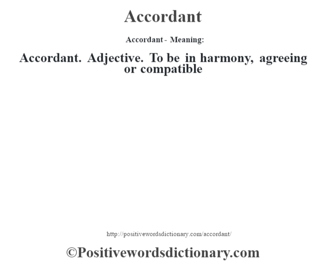 Accordant- Meaning:Accordant. Adjective. To be in harmony, agreeing or compatible