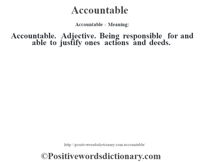 Accountable- Meaning:Accountable. Adjective. Being responsible for and able to justify one's actions and deeds.