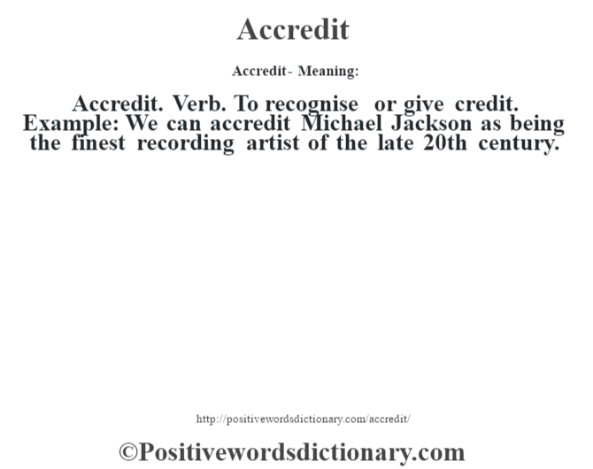 Accredit- Meaning:Accredit. Verb. To recognise or give credit. Example: We can accredit Michael Jackson as being the finest recording artist of the late 20th century.