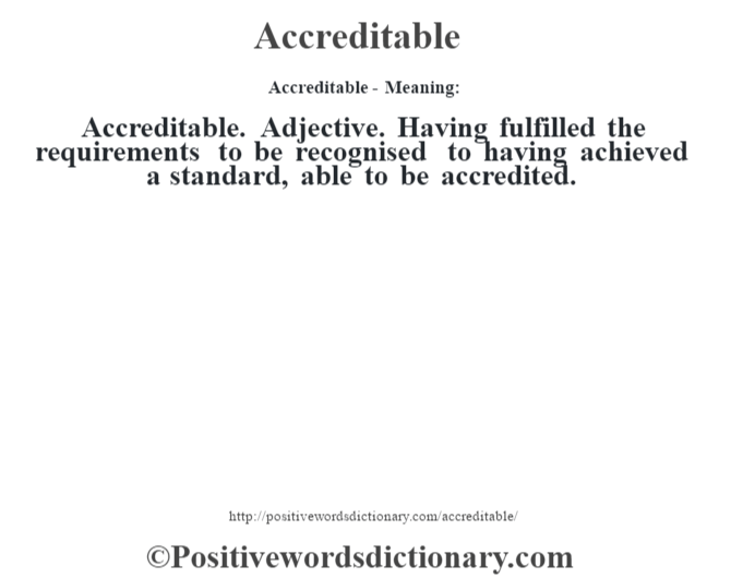 Accreditable- Meaning:Accreditable. Adjective. Having fulfilled the requirements to be recognised to having achieved a standard, able to be accredited.