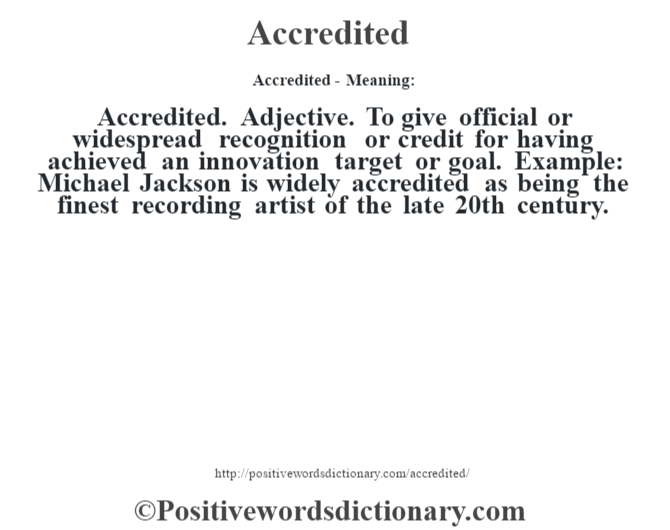 Accredited- Meaning:Accredited. Adjective. To give official or widespread recognition or credit for having achieved an innovation target or goal. Example: Michael Jackson is widely accredited as being the finest recording artist of the late 20th century.