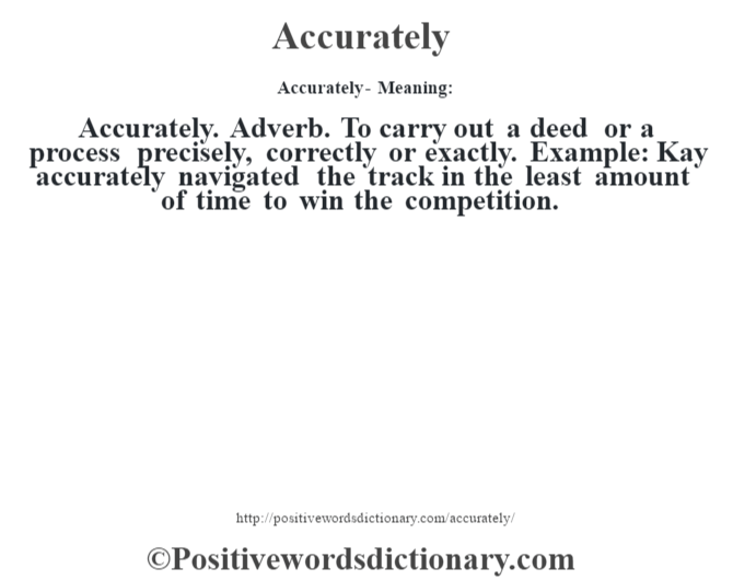 Accurately- Meaning:Accurately. Adverb. To carry out a deed or a process precisely, correctly or exactly. Example: Kay accurately navigated the track in the least amount of time to win the competition.