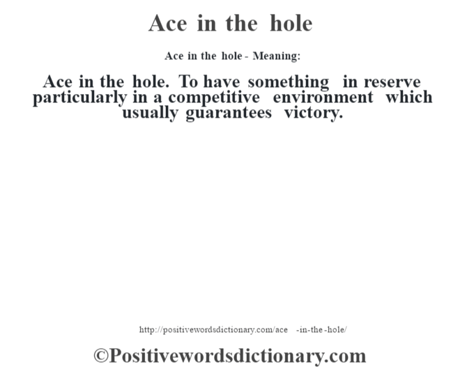 Ace in the hole- Meaning:Ace in the hole. To have something in reserve particularly in a competitive environment which usually guarantees victory.