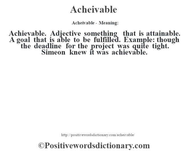 Acheivable- Meaning:Achievable. Adjective something that is attainable. A goal that is able to be fulfilled. Example: though the deadline for the project was quite tight. Simeon knew it was achievable.