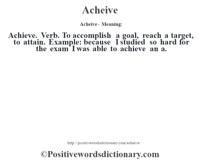 Acheive- Meaning:Achieve. Verb. To accomplish a goal, reach a target, to attain. Example: because I studied so hard for the exam I was able to achieve an a.