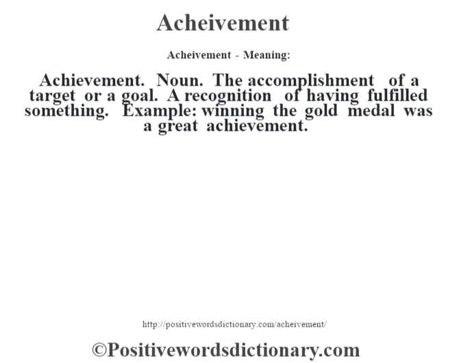 Acheivement- Meaning:Achievement. Noun. The accomplishment of a target or a goal. A recognition of having fulfilled something. Example: winning the gold medal was a great achievement.