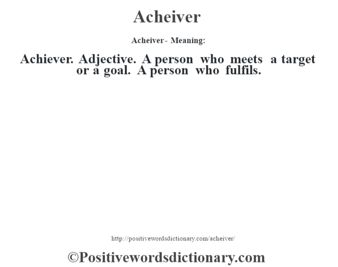 Acheiver- Meaning:Achiever. Adjective. A person who meets a target or a goal. A person who fulfils.