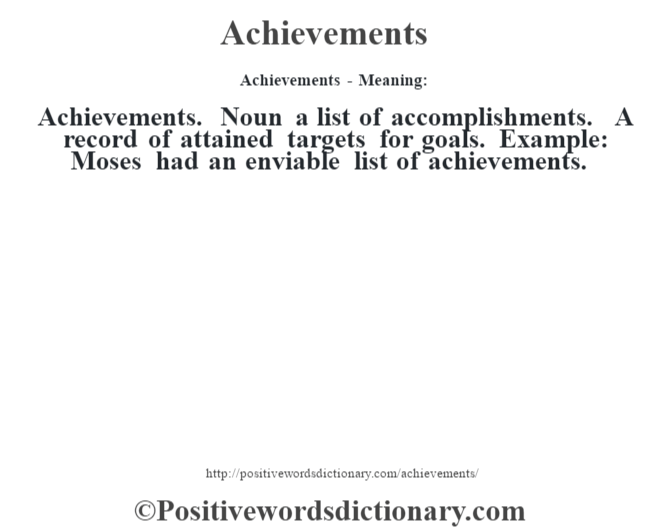 Achievements- Meaning:Achievements. Noun a list of accomplishments. A record of attained targets for goals. Example: Moses had an enviable list of achievements.