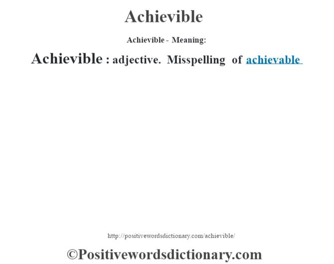 Achievible- Meaning:Achievible:  adjective. Misspelling of achievable