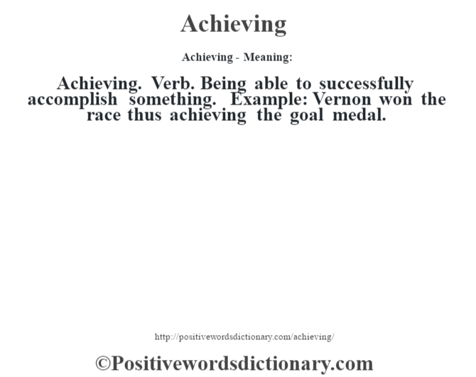 Achieving- Meaning:Achieving. Verb. Being able to successfully accomplish something. Example: Vernon won the race thus achieving the goal medal.
