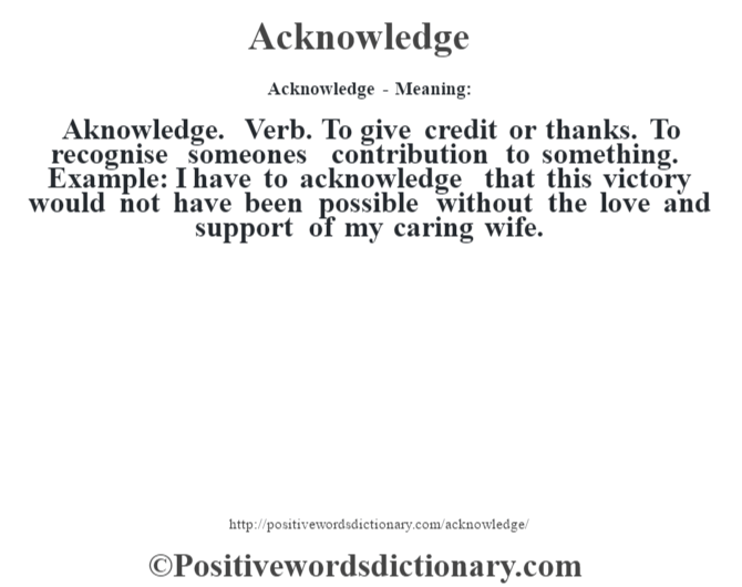 Acknowledge- Meaning:Aknowledge. Verb. To give credit or thanks. To recognise someone's contribution to something. Example: I have to acknowledge that this victory would not have been possible without the love and support of my caring wife.