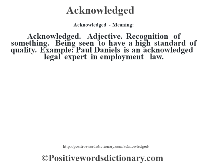 Acknowledged- Meaning:Acknowledged. Adjective. Recognition of something. Being seen to have a high standard of quality. Example: Paul Daniels is an acknowledged legal expert in employment law.