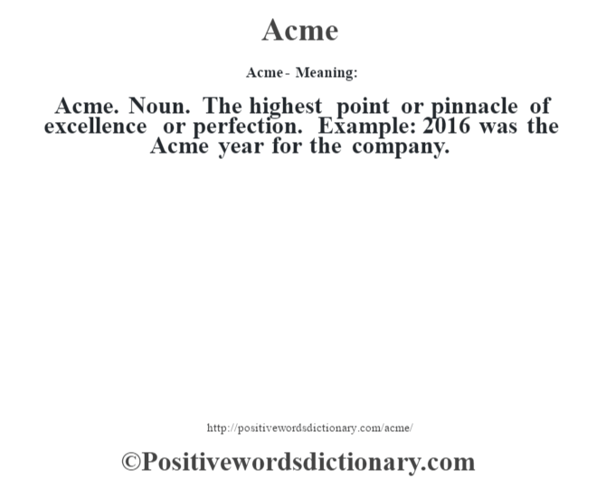 Acme- Meaning:Acme. Noun. The highest point or pinnacle of excellence or perfection. Example: 2016 was the Acme year for the company.
