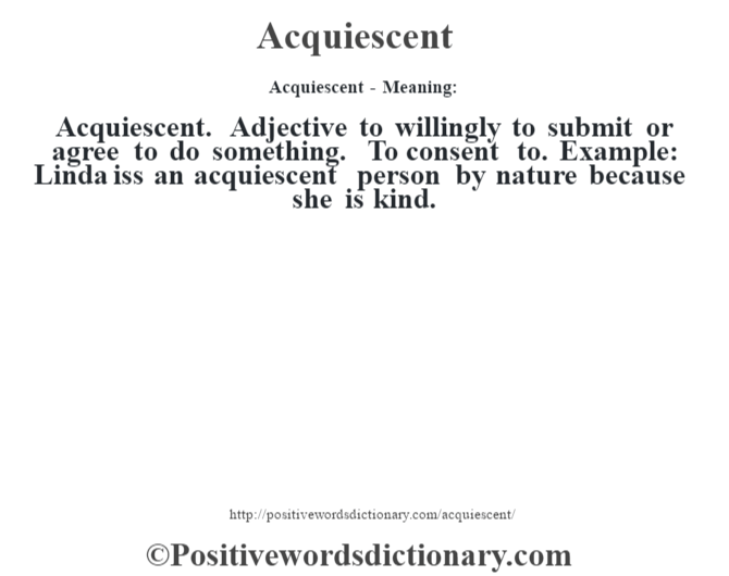 Acquiescent- Meaning:Acquiescent. Adjective to willingly to submit or agree to do something. To consent to. Example: Linda iss an acquiescent person by nature because she is kind.