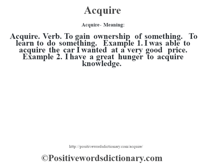 Acquire- Meaning:Acquire. Verb. To gain ownership of something. To learn to do something. Example 1. I was able to acquire the car I wanted at a very good price. Example 2. I have a great hunger to acquire knowledge.