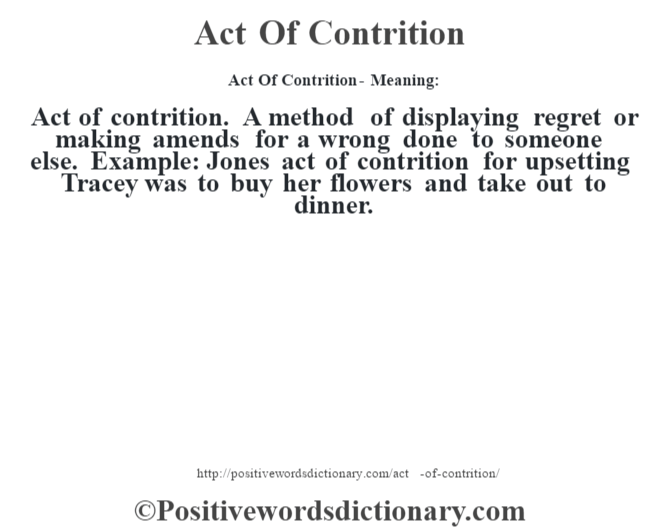 Act Of Contrition- Meaning:Act of contrition. A method of displaying regret or making amends for a wrong done to someone else. Example: Jones act of contrition for upsetting Tracey was to buy her flowers and take out to dinner.