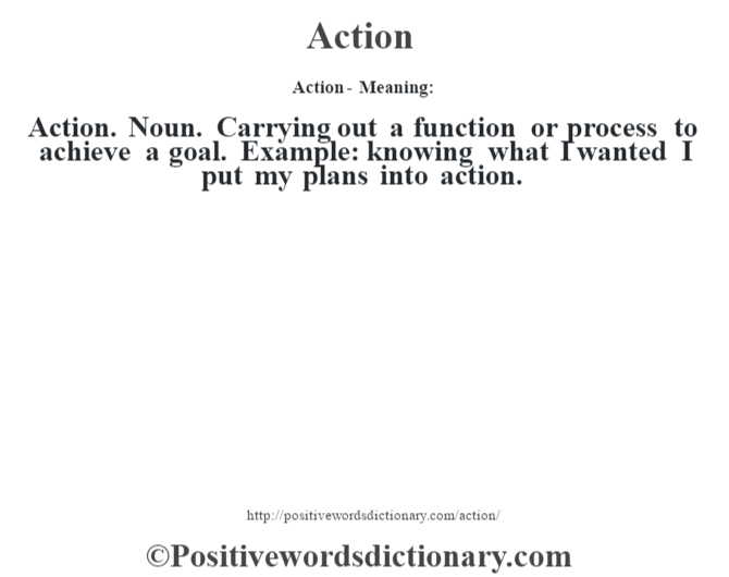 Action- Meaning:Action. Noun. Carrying out a function or process to achieve a goal. Example: knowing what I wanted I put my plans into action.
