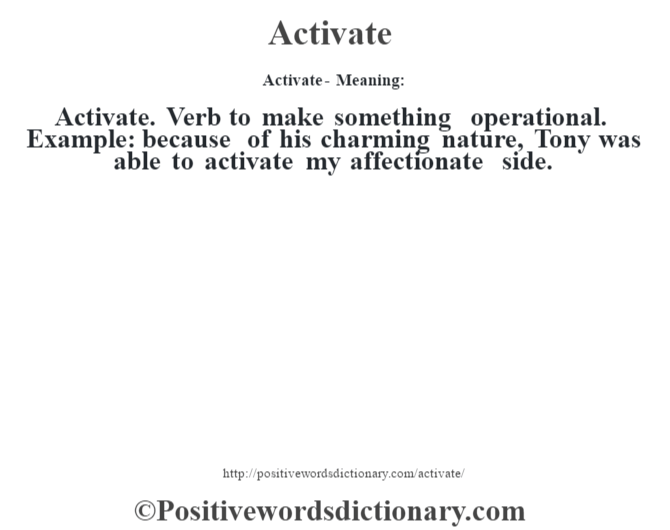 Activate- Meaning:Activate. Verb to make something operational. Example: because of his charming nature, Tony was able to activate my affectionate side.