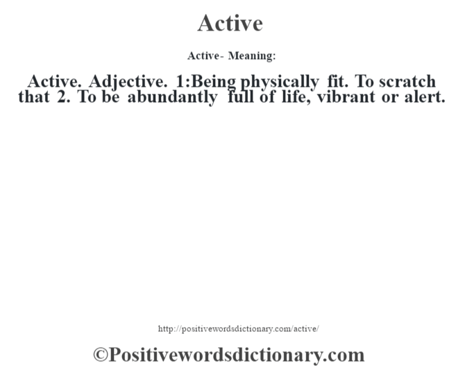 Active- Meaning:Active. Adjective. 1:Being physically fit. To scratch that 2. To be abundantly full of life, vibrant or alert.