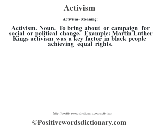 Activism- Meaning:Activism. Noun. To bring about or campaign for social or political change. Example: Martin Luther King's activism was a key factor in black people achieving equal rights.