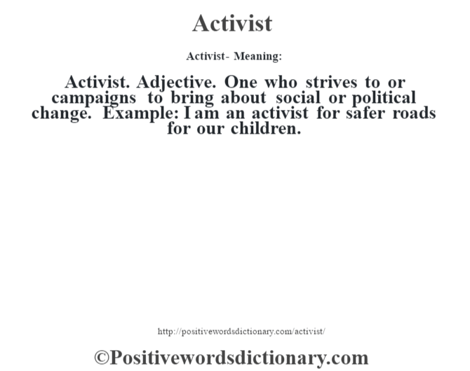 Activist- Meaning:Activist. Adjective. One who strives to or campaigns to bring about social or political change. Example: I am an activist for safer roads for our children.