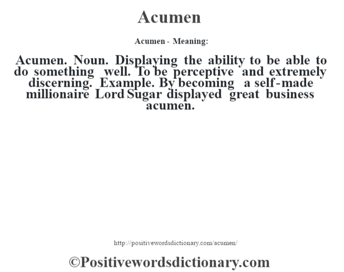 Acumen- Meaning:Acumen. Noun. Displaying the ability to be able to do something well. To be perceptive and extremely discerning. Example. By becoming a self-made millionaire Lord Sugar displayed great business acumen.