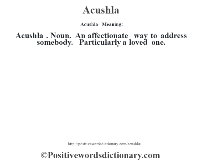 Acushla- Meaning:Acushla . Noun. An affectionate way to address somebody. Particularly a loved one.
