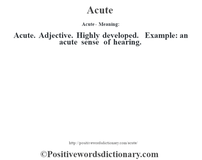 Acute- Meaning:Acute. Adjective. Highly developed. Example: an acute sense of hearing.