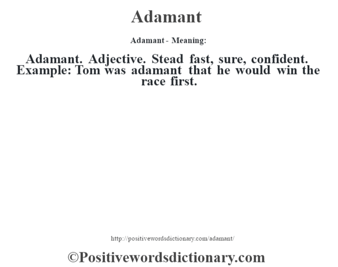 Adamant- Meaning:Adamant. Adjective. Stead fast, sure, confident. Example: Tom was adamant that he would win the race first.