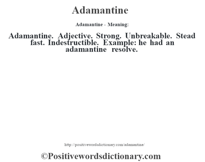 Adamantine- Meaning:Adamantine. Adjective. Strong. Unbreakable. Stead fast. Indestructible. Example: he had an adamantine resolve.