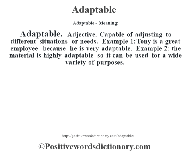 Adaptable- Meaning:Adaptable. Adjective. Capable of adjusting to different situations or needs. Example 1: Tony is a great employee because he is very adaptable. Example 2: the material is highly adaptable so it can be used for a wide variety of purposes.