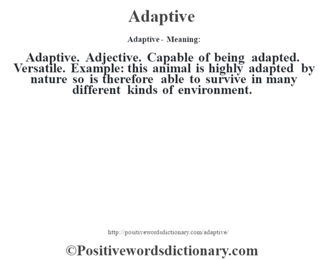 Adaptive- Meaning:Adaptive. Adjective. Capable of being adapted. Versatile. Example: this animal is highly adapted by nature so is therefore able to survive in many different kinds of environment.