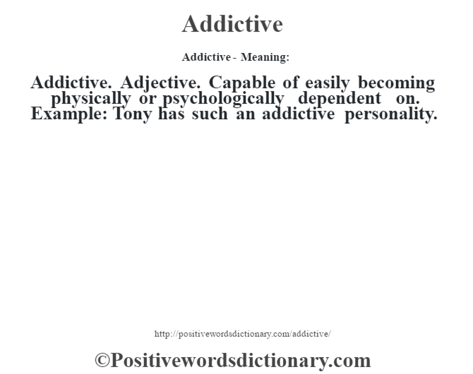 Addictive- Meaning:Addictive. Adjective. Capable of easily becoming physically or psychologically dependent on. Example: Tony has such an addictive personality.