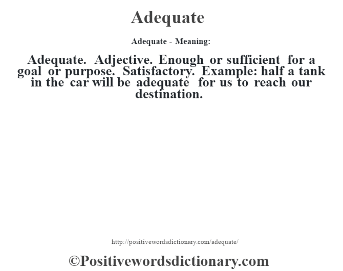 Adequate- Meaning:Adequate. Adjective. Enough or sufficient for a goal or purpose. Satisfactory. Example: half a tank in the car will be adequate for us to reach our destination.