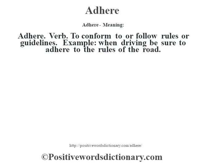Adhere- Meaning:Adhere. Verb. To conform to or follow rules or guidelines. Example: when driving be sure to adhere to the rules of the road.