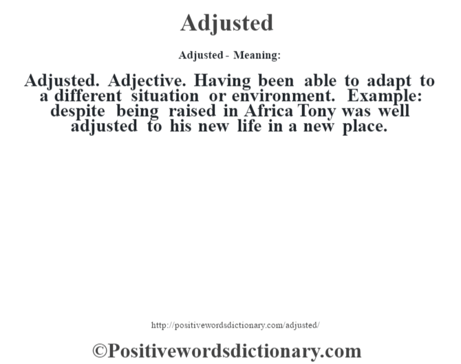 Adjusted- Meaning:Adjusted. Adjective. Having been able to adapt to a different situation or environment. Example: despite being raised in Africa Tony was well adjusted to his new life in a new place.