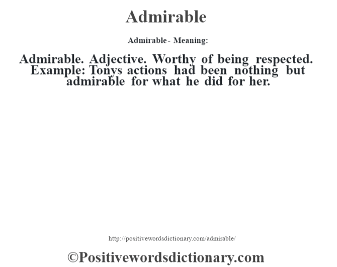 Admirable- Meaning:Admirable. Adjective. Worthy of being respected. Example: Tony's actions had been nothing but admirable for what he did for her.