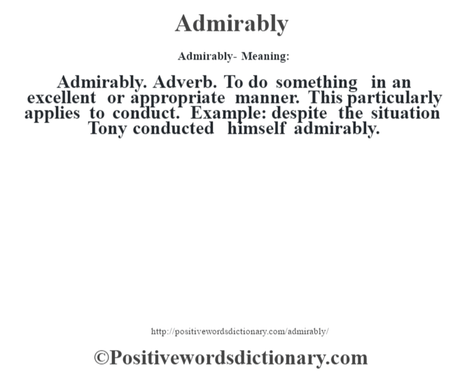 Admirably- Meaning:Admirably. Adverb. To do something in an excellent or appropriate manner.  This particularly applies to conduct. Example: despite the situation Tony conducted himself admirably.